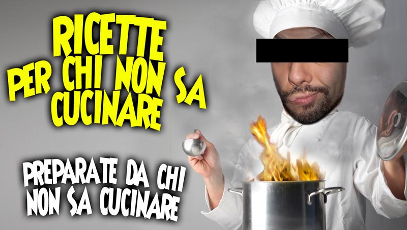 Le ricette per chi non sa cucinare fatte da chi non sa for Ricette per cucinare